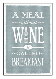 A Meal Without Wine is Called Breakfast - this is for my sister
