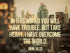 In this life you will have trouble, but take heart, I have overcome th world. -Jesus John 16:33