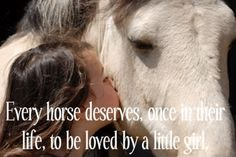 """Aw <3 I used this on a horse ad back in the day- added to it """"...and every little girl deserves to be loved, at least once, like I have been by a horse."""""""