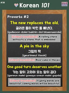 The new replaces the old.  굴러온 돌이 박힌 돌 빼낸다.  [gulleoon dolei bakhin dol bbaenaenda]  **[Literal translation] A rolling stone extracts a stone that is embedded.  -  A pie in the sky  그림의 떡  [geurimeui tteok]  **[Literal translation] Rice-cake in the pic  -  One good turn deserves another.  가는 말이 고와야 오는 말이 곱다  [ganeun malei gowaya oneun malei gopda]  **[Literal translation] If going words are  beautiful, coming words will be beautiful  -  내일봐요 everyone~