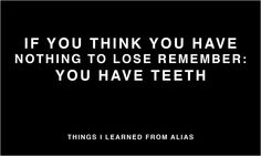 Things I learned from Alias - If you think you have nothing to lose, remember: you have teeth