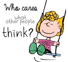 Who cares what other people think? Peanuts Cartoon, Peanuts Snoopy, Snoopy Cartoon, Sweet Quotes, Cute Quotes, Fun Sayings, Inspirational Thoughts, Positive Thoughts, Peanut Pictures