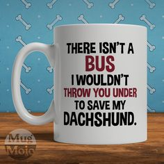 Funny Dachshund Mug - There Isn't A Bus I Wouldn't Throw You Under To Save My Dachshund - Dog Lovers Coffee Mug by MugMojo on Etsy