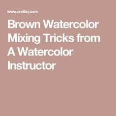 Brown Watercolor Mixing Tricks from A Watercolor Instructor