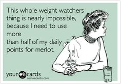 This whole weight watchers thing is nearly impossible, because I need to use more than half of my daily points for merlot.