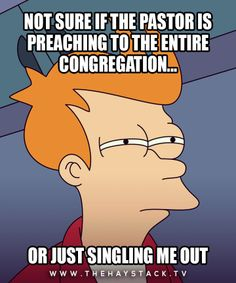 Lol. I feel this way a lot because I sit in the second pew in the middle, si it always feels like the preacher is looking straight at me.
