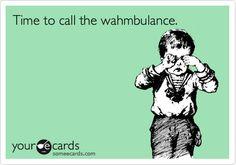 the wahmbulance was created for plenty of people i know. WAH wah WAH wah WAH wah…
