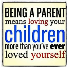 Being a parent means loving your children more than you've ever loved yourself.
