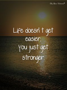 """""""Life doesn't get easier you just get stronger"""""""