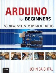ARDUINO for BEGINNERS ESSENTIAL SKILLS EVERY MAKER NEEDS Loaded with full-color step-by-step illustrations! Absolutely no experience needed! Learn Arduino from the ground up, hands-on, in full color!