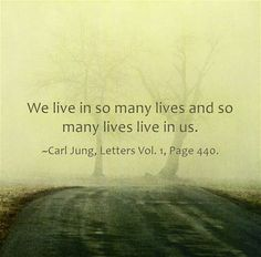 We live in so many lives and so many lives live in us. ~Carl Jung, Letters Vol. 1, Page 440.