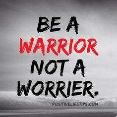 """""""Be a warrior, not a worrier."""""""