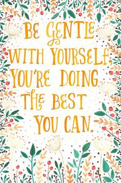 Be gentle with yourself. You're doing the best you can.