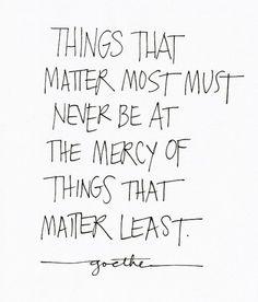 """""""Las cosas que más nos importan nunca deberían estar a merced de las cosas que nos importan menos"""". - Goethe."""