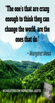 The one's that are crazy enough to.. ~Margaret Mead #Inspiration #Motivation #Quote