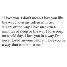 I love you. I don't mean i love you like the way i love my coffee with two sugars or the way i love soup on a cold day. i love you in a away I've never loved anyone before. I love you in a way that consumes me The Words, Poem Quotes, Cute Quotes, Qoutes, Daily Quotes, Big Heart Quotes, Zodiac Quotes, Amazing Quotes, Pretty Words