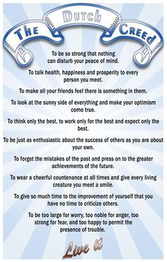 The Dutch Creed.  One to live by!  ☮ ♥ & DB A wise woman showed me this today. I really should listen to her more often.