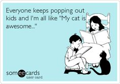Everyone keeps popping out kids and I'm all like 'My cat is awesome...'