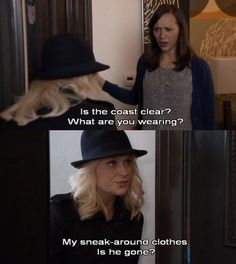 "Leslie: ""Is the coast clear?"" Ann: ""What are you wearing?"" Leslie: ""My sneak-around clothes. Is he gone?"" - Parks and Rec"