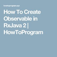 How To Create Observable in RxJava 2 | HowToProgram