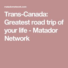 Trans-Canada: Greatest road trip of your life - Matador Network