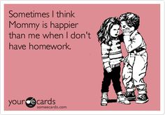 Sometimes I think Mommy is happier than me when I don't have homework.
