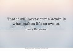 That it will never come again is what makes life so sweet.