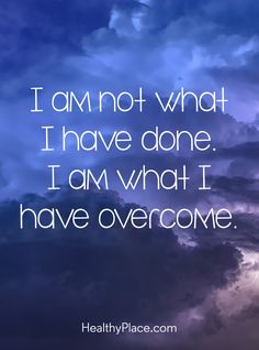 Positive Quote: I am not what I have done. I am what I have overcome. www.HealthyPlace.com