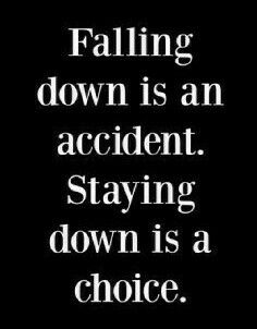 """Falling down is an accident. Staying down is a choice!"""
