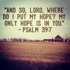 And so, LORD, where do I put my hope? My only hope is in YOU – Psalm 39:7