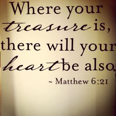 <3 Where is your treasure? Wait, ask your KIDS where your treasure is? there you will find the truest answer.