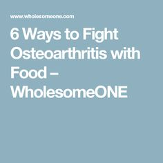 6 Ways to Fight Osteoarthritis with Food – WholesomeONE