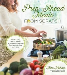 Prep-Ahead Meals From Scratch: Easy batch cooking techniques and quick recipes that save you time and money!