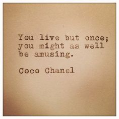 You live but once... - Coco Chanel Quote