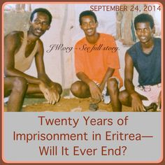 """SEPTEMBER 24, 2014 - Twenty Years of Imprisonment in Eritrea—Will It Ever End? Three Witness men have been detained for 20 years without being formally charged. Dozens are in prison. Will Eritrea ever end religious persecution? Read this heart breaking account by going to ♥•.¸¸.•♥ JW.org > Newsroom > Legal Developments > By Region > Africa > Eritrea > """"Twenty Years of Imprisonment in Eritrea—Will It Ever End?"""""""