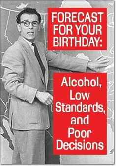 Birthday humor... Alcohol, Low standard & poor decisions