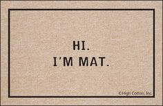 I need this, my mom always says: Your name is Matthew, a Mat is something you wipe your feet on.