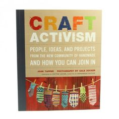 Craft Activism by Joan Tapper and Gale Zucker. You know, let me give you a hint.  There's my birthday, there's Christmas, there's Mother's Day, there's Valentines Day, there's just coz I'm so Goddamn Gorgeous Day.  You name the day, I will gladly be in receipt of this as a gift.  It's my gift to you, is all.
