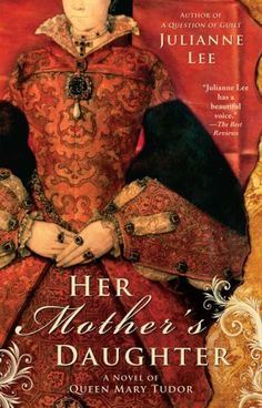 Her Mother's Daughter: A Novel of Queen Mary Tudor by Julianne Lee, http://www.amazon.com/dp/B003TO6DPU/ref=cm_sw_r_pi_dp_oa9Mpb1XNMX8P
