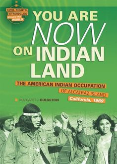You Are Now on Indian Land: The American Indian Occupation of Alcatraz Island California, 1969 (Civil Rights Struggles Around the World) by Margaret J. Goldstein  On the night of November 20, 1969, ninety-two Native Americans sailed silently across the San Francisco Bay toward the island of Alcatraz. They intended to reclaim the land for Indian people and to establish a community on Alcatraz.