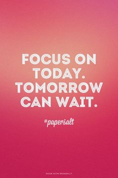 Focus on today. Tomorrow can wait. - #papersalt |