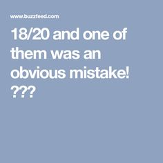18/20 and one of them was an obvious mistake! 😆😱😭