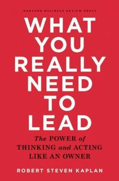 "Kaplan, Robert S. ""What you really need to lead : the power of thinking and acting like an owner"".Boston, Massachusetts : Harvard Business Review Press, [2015]. Location:12.40-KAP IESE Library Barcelona"
