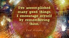 I've accomplished many good things. I encourage myself by remembering them. (Cecil Murphey)