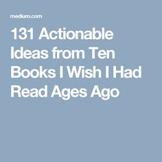 131 Actionable Ideas from Ten Books I Wish I Had Read Ages Ago