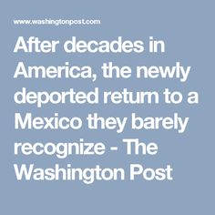 After decades in America, the newly deported return to a Mexico they barely recognize - The Washington Post