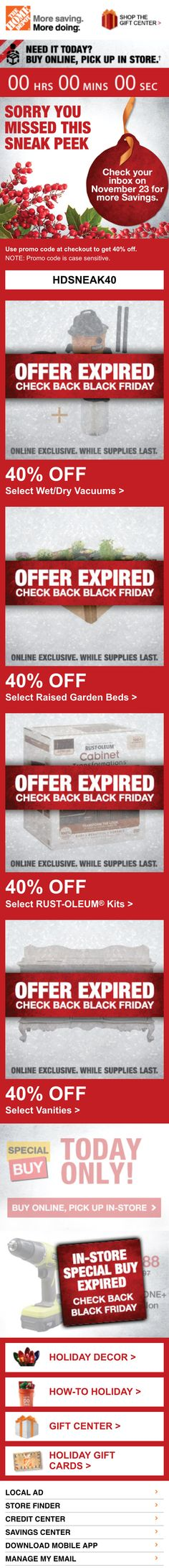 Home Depot >> sent 11/21/14 >>  40% OFF  TODAY ONLY  Black Friday Sneak Peek >> While this sneak peek email's offer is active, Home Depot creates urgency by using a countdown clock. Once the offer expires, they create urgency for future messaging by updating the images in the email to reflect that the offer has expired, directing subscribers to look out for a new email on Nov. 23 and to shop with them on Black Friday. —Chad White, Lead Research Analyst, Salesforce Marketing Cloud