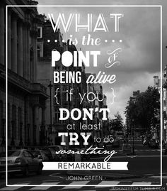 What is the point of being alive if you don't at least try to do something remarkable? - John Green