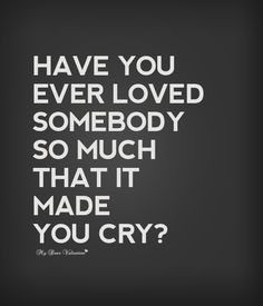 Have you ever loved somebody so much that it made you cry?