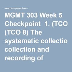 MGMT 303 Week 5 Checkpoint  1. (TCO 8) The systematic collection and recording of information about jobs in the organization is known as  2. (TCO 8) The most appropriate training technique for PepsiCo to teach its employees to make ethical decisions would be  3. (TCO 8) One of the major disadvantages of ranking as an appraisal method is that it  4. (TCO 8) According to the text, performance is basically determined by  5. (TCO 8) Ellen claims her job is so easy she goes to work to relax…